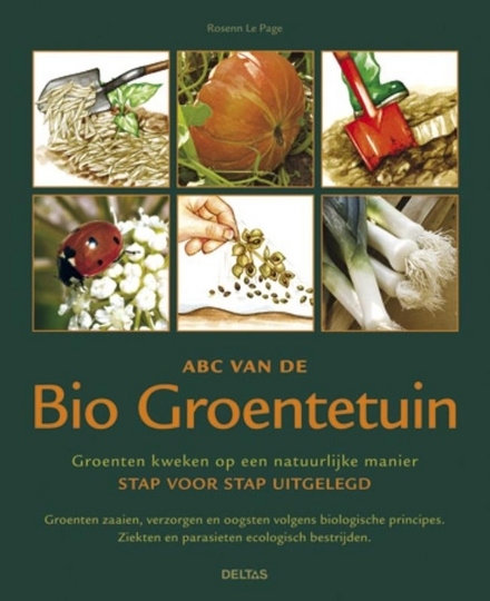 ABC van de bio groentetuin : groenten kweken op een natuurlijke manier stap voor stap uitgelegd : groenten zaaien, ...