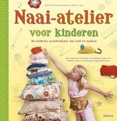 Naai-atelier voor kinderen : de leukste naaiwerkjes om zelf te maken : van superlieve knuffels en handige tasjes tot originele pins en schattige poppenkleertjes