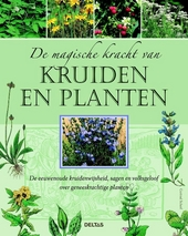 De magische kracht van kruiden en planten : de eeuwenoude kruidenwijsheid, sagen en volksgeloof over geneeskrachtig...