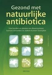 Gezond met natuurlijke antibiotica : hoe kruiden en planten uw afweersysteem kunnen versterken en ziekten kunnen be...
