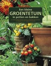Een kleine groentetuin in potten en bakken : de eenvoudige manier om zelf groenten en kruiden te kweken op het terr...