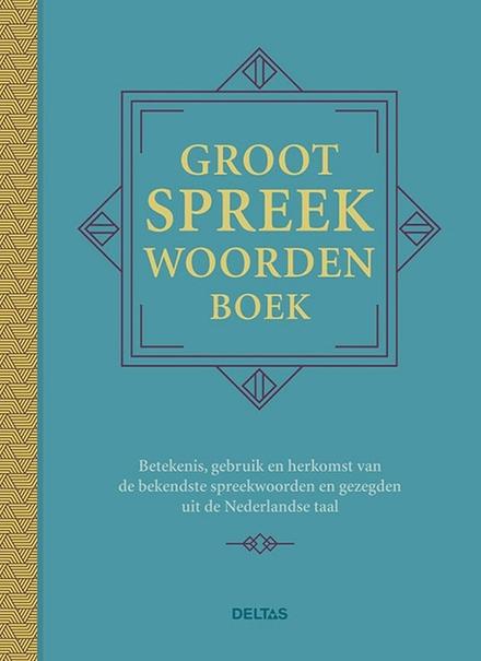 Groot spreekwoordenboek : betekenis, gebruik en herkomst van de bekendste spreekwoorden en gezegden uit de Nederlan...