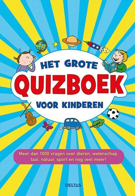 Het grote quizboek voor kinderen : meer dan 1000 vragen over dieren, wetenschap, taal, natuur, sport en nog veel me...