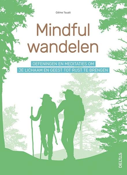 Mindful wandelen : oefeningen en meditaties om je lichaam en geest tot rust te brengen