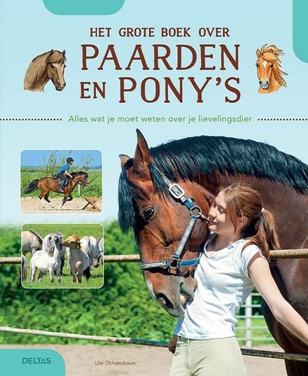 Het grote boek over paarden en pony's : alles wat je moet weten over je lievelingsdier