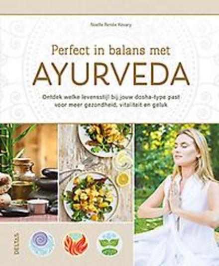 Perfect in balans met ayurveda : ontdek welke levensstijl bij jouw dosha-type past voor meer gezondheid, vitaliteit...