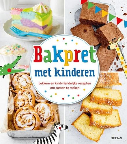 Bakpret met kinderen : lekkere en kindvriendelijke recepten om samen te maken