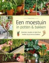 Een moestuin in potten & bakken : groenten, kruiden en klein fruit kweken op je terras of balkon