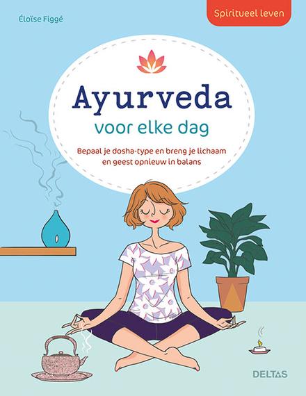 Spiritueel leven - Ayurveda voor elke dag : bepaal je dosha-type en breng je lichaam en geest opnieuw in balans