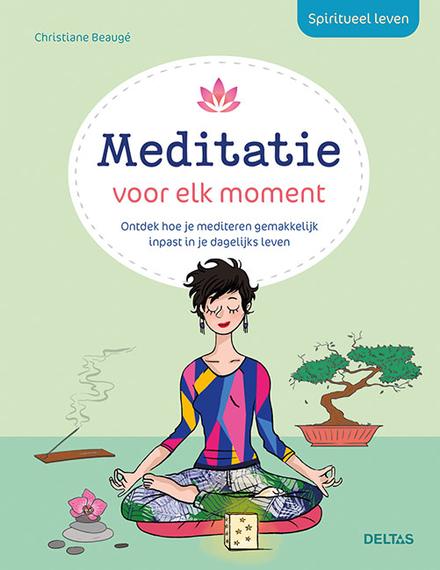 Spiritueel leven - Meditatie voor elk moment : ontdek hoe je mediteren gemakkelijk inpast in je dagelijks leven
