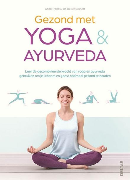 Gezond met yoga & ayurveda : leer de gecombineerde kracht van yoga en ayurveda gebruiken om je lichaam en geest opt...