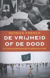 De vrijheid of de dood : de onafhankelijkheidsstrijd en opdeling van India
