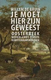 Je moet hier zijn geweest : Oosterbeek : Nederlands eerste kunstenaarskolonie