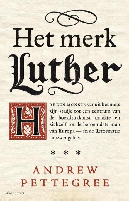 Het merk Luther : hoe een monnik vanuit het niets zijn stadje tot het centrum van de boekdrukkunst maakte en zichzelf tot de beroemdste man van Europa - en de Reformatie aanzwengelde