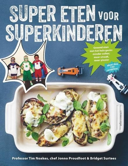 Super eten voor superkinderen : gezond eten met het hele gezin : minder suiker, meer smaak, meer plezier