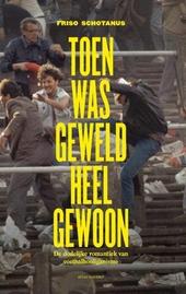 Toen was geweld heel gewoon : de dodelijke romantiek van voetbalhooliganisme