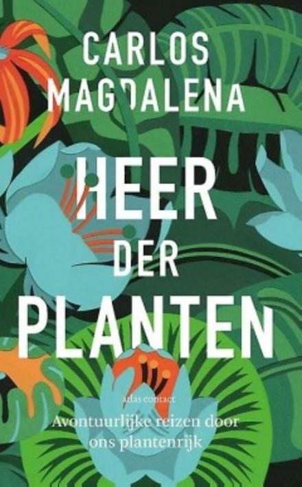 Heer der planten : avontuurlijke reizen door ons plantenrijk