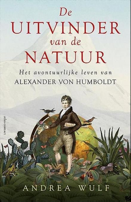 De uitvinder van de natuur : het avontuurlijke leven van Alexander von Humboldt - De laatste Homo Universalis was de eerste ecoloog.