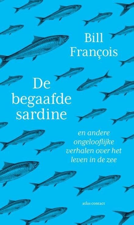 De begaafde sardine : en andere ongelooflijke verhalen over het leven in de zee