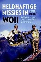 Heldhaftige missies in WO II : raids vanuit de lucht, op zee en in het hart van bezet gebied