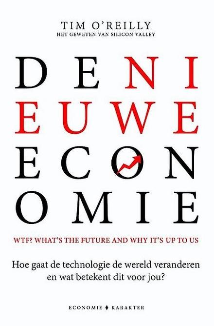 De nieuwe economie : WTF? What's the future and why it's up to us : hoe gaat de technologie de wereld veranderen en wat betekent dit voor ons?