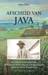 Afscheid van Java : het verhaal van Johannes Hoks : tabaksplanter, KNIL-sergeant en krijgsgevangene tijdens de Twee...
