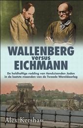 Wallenberg versus Eichmann : de heldhaftige redding van tienduizenden Joden in de laatste maanden van de Tweede Wer...