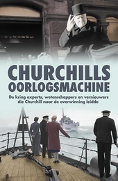 Churchills oorlogsmachine : de kring experts, wetenschappers en vernieuwers die Churchill naar de overwinning leidd...