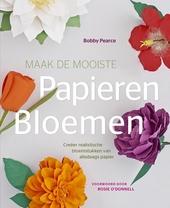 Maak de mooiste papieren bloemen : creëer realistische bloemstukken van alledaags papier