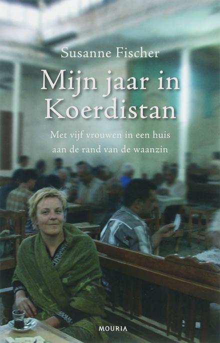 Mijn jaar in Koerdistan : met vijf vrouwen in een huis aan de rand van de waanzin