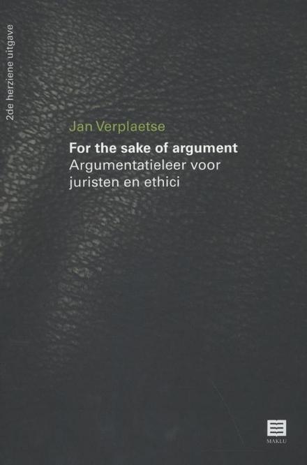 For the sake of argument : argumentatieleer voor juristen en ethici