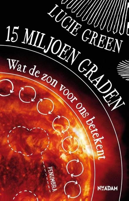 15 miljoen graden : wat de zon voor ons betekent