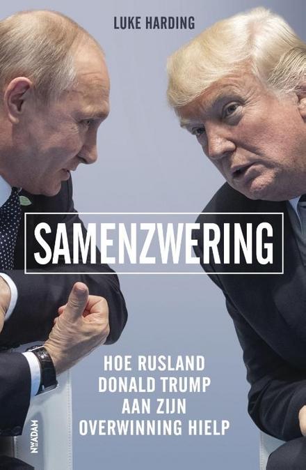 Samenzwering : hoe Rusland Donald Trump aan zijn overwinning hielp