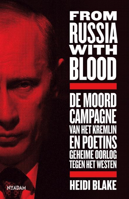 From Russia with blood : de moordcampagne van het Kremlin en Poetins geheime oorlog tegen het Westen