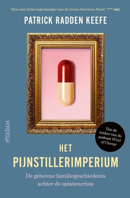 Het pijnstillerimperium : de geheime familiegeschiedenis achter de opiatencrisis