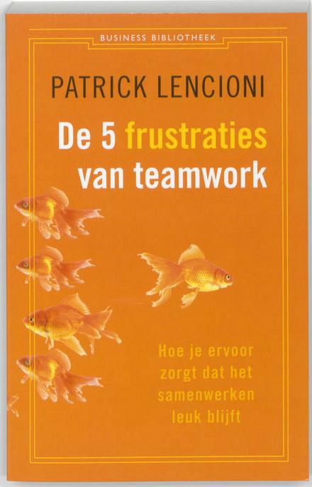 De vijf frustraties van teamwork : hoe je ervoor zorgt dat samenwerken leuk blijft