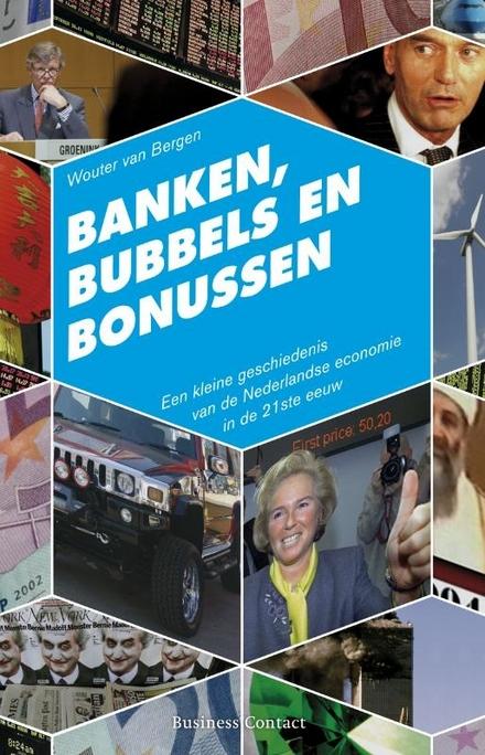 Banken, bubbels en bonussen : een kleine geschiedenis van de Nederlandse economie in de 21ste eeuw