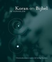 Koran en Bijbel in verhalen : overeenkomsten tussen de heilige boeken