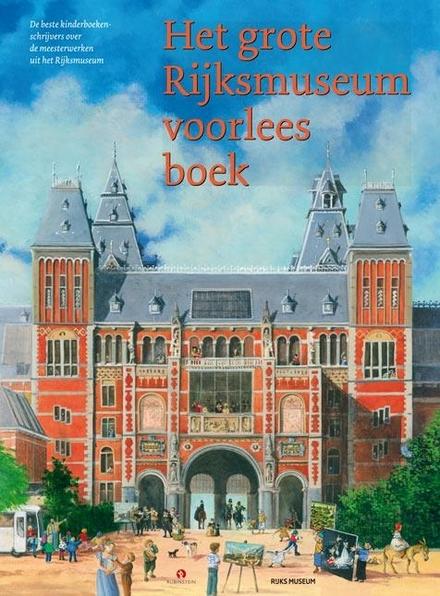 Het grote Rijksmuseum voorleesboek : de beste kinderboekenschrijvers over de meesterwerken uit het Rijksmuseum