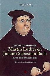 Govert Jan Bach over Maarten Luther en Johann Sebastian Bach : twee grensverleggers : een hoorcollege vol muziekfra...