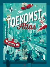 Toekomst atlas : welkom in de toekomst en ontdek de wereld van morgen