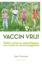 Vaccin vrij! : ouders, artsen en wetenschappers over vaccins en vaccinvrij opgroeien
