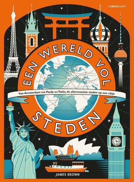 Een wereld vol steden : van Amsterdam tot Parijs en Tokio, de allermooiste steden op een rijtje