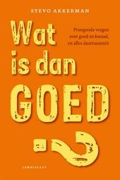 Wat is dan goed? : prangende vragen over goed en kwaad, en alles daartussenin
