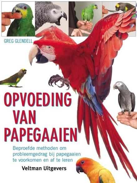 Opvoeding van papegaaien : beproefde methoden om probleemgedrag bij papegaaien te voorkomen en af te leren