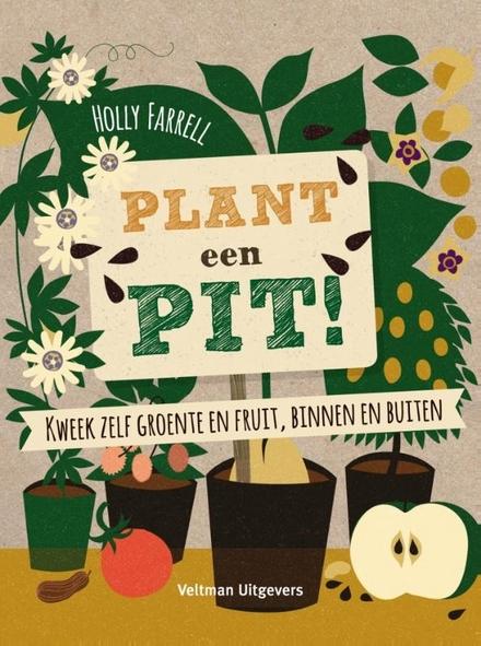 Plant een pit! : kweek zelf groente en fruit, binnen en buiten