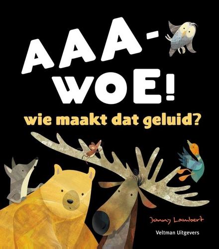 Aaa-woe! : wie maakt dat geluid?