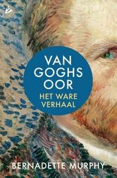 Van Goghs oor : het ware verhaal