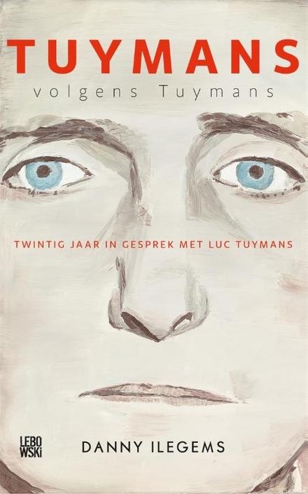 Tuymans volgens Tuymans : twintig jaar in gesprek met Luc Tuymans