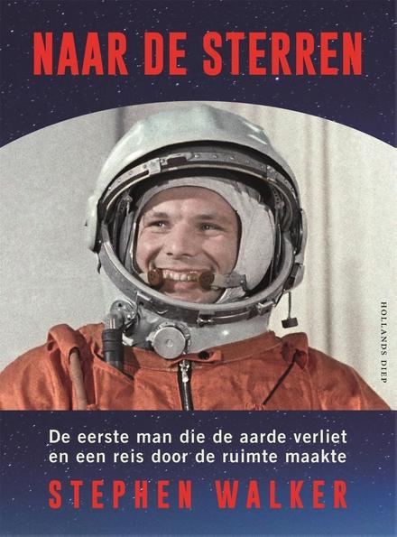 Naar de sterren : de eerste mens die de Aarde verliet en een reis door de ruimte maakte